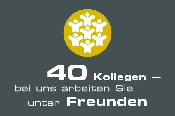 40 Kollegen - bei uns arbeiten Sie unter Freunden